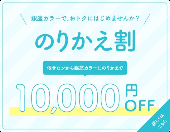 [のりかえ割]銀座カラーで、おトクにはじめませんか?[他サロンから銀座カラーにのりかえで]10,000円OFF。詳しくはこちら。