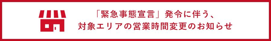 「緊急事態宣言」発令に伴う、対象エリアの営業時間変更のお知らせ